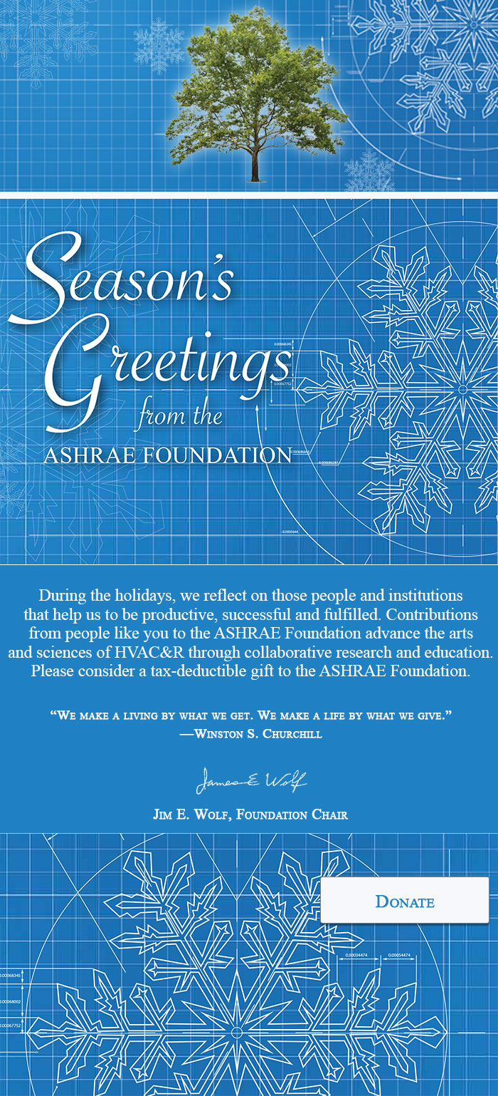 Season's Greetings from ASHRAE Foundation      During the holidays, we reflect on those people and institutions that help us to be productive, successful and fulfilled. Contributions from people like you to the ASHRAE Foundation advance the arts and sciences of HVAC&R through collaborative research and education. Please consider a tax-deductible gift to the ASHRAE Foundation. Jim E. Wolf, Foundation Chair